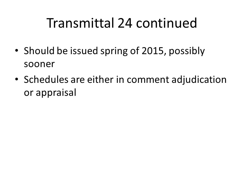 Transmittal 24 continued Should be issued spring of 2015, possibly sooner Schedules are either in comment adjudication or appraisal