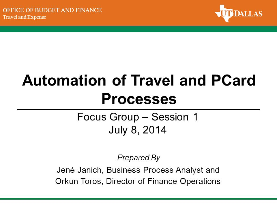 DIVISION OF FINANCE Office of the Vice President for Finance OFFICE OF BUDGET AND FINANCE Travel and Expense Prepared By Automation of Travel and PCard Processes Jené Janich, Business Process Analyst and Orkun Toros, Director of Finance Operations Focus Group – Session 1 July 8, 2014