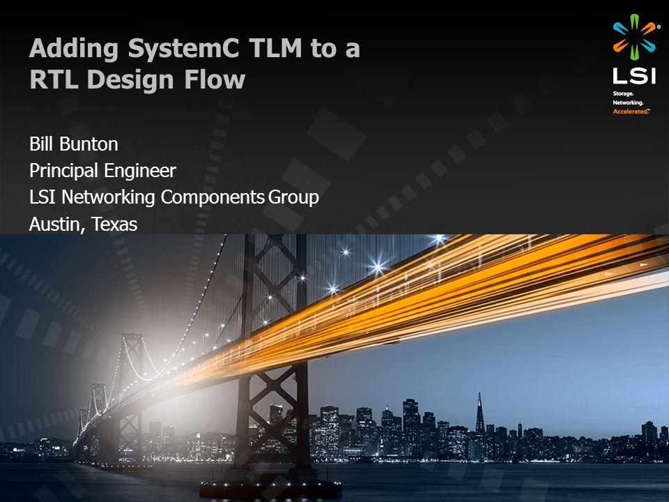 Adding SystemC TLM to a RTL Design Flow Bill Bunton Principal Engineer LSI Networking Components Group Austin, Texas