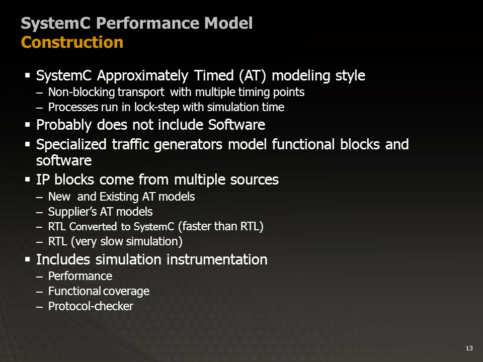 13 SystemC Performance Model Construction  SystemC Approximately Timed (AT) modeling style –Non-blocking transport with multiple timing points –Processes run in lock-step with simulation time  Probably does not include Software  Specialized traffic generators model functional blocks and software  IP blocks come from multiple sources –New and Existing AT models –Supplier's AT models –RTL Converted to SystemC (faster than RTL) –RTL (very slow simulation)  Includes simulation instrumentation –Performance –Functional coverage –Protocol-checker