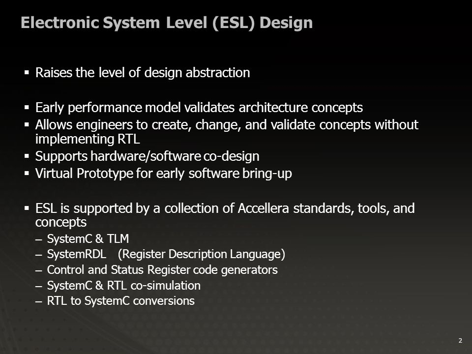 2 Electronic System Level (ESL) Design  Raises the level of design abstraction  Early performance model validates architecture concepts  Allows engineers to create, change, and validate concepts without implementing RTL  Supports hardware/software co-design  Virtual Prototype for early software bring-up  ESL is supported by a collection of Accellera standards, tools, and concepts –SystemC & TLM –SystemRDL(Register Description Language) –Control and Status Register code generators –SystemC & RTL co-simulation –RTL to SystemC conversions