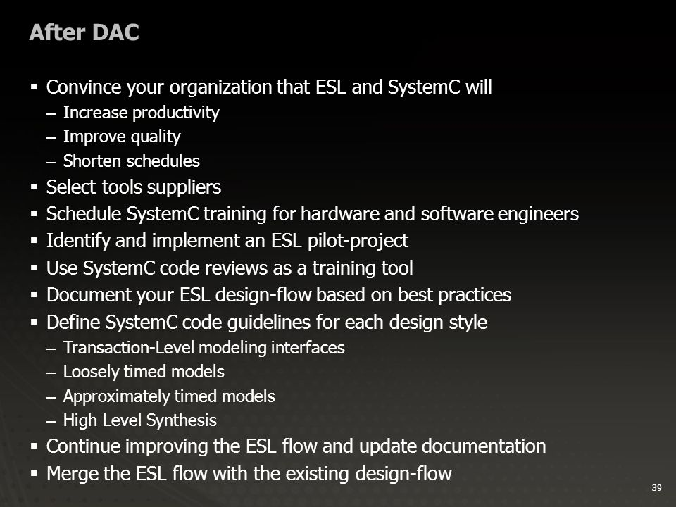 39 After DAC  Convince your organization that ESL and SystemC will –Increase productivity –Improve quality –Shorten schedules  Select tools suppliers  Schedule SystemC training for hardware and software engineers  Identify and implement an ESL pilot-project  Use SystemC code reviews as a training tool  Document your ESL design-flow based on best practices  Define SystemC code guidelines for each design style –Transaction-Level modeling interfaces –Loosely timed models –Approximately timed models –High Level Synthesis  Continue improving the ESL flow and update documentation  Merge the ESL flow with the existing design-flow