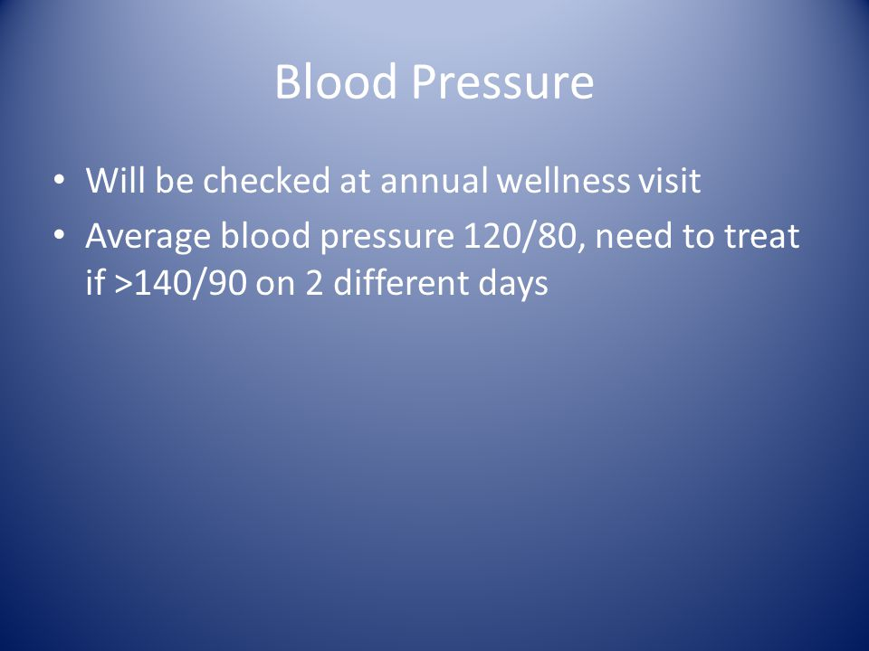 Blood Pressure Will be checked at annual wellness visit Average blood pressure 120/80, need to treat if >140/90 on 2 different days