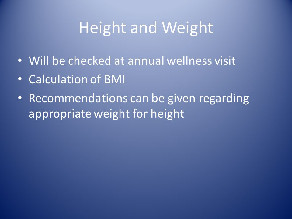 Height and Weight Will be checked at annual wellness visit Calculation of BMI Recommendations can be given regarding appropriate weight for height