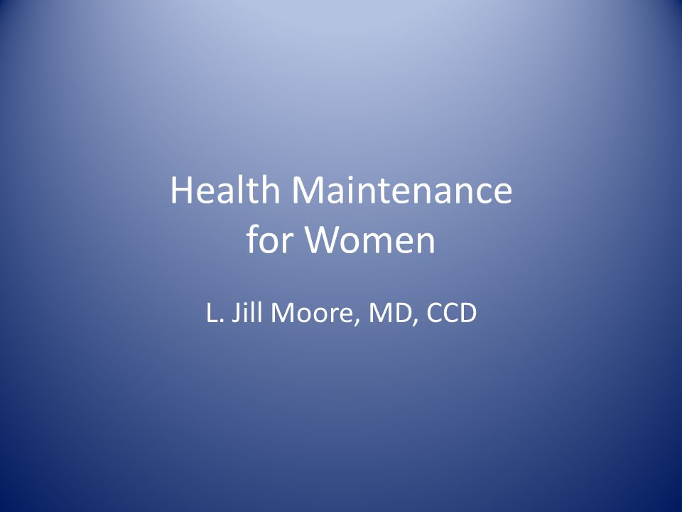 Health Maintenance for Women L. Jill Moore, MD, CCD