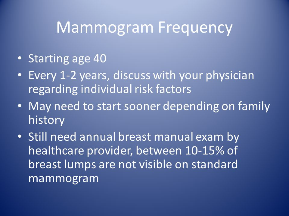 Mammogram Frequency Starting age 40 Every 1-2 years, discuss with your physician regarding individual risk factors May need to start sooner depending