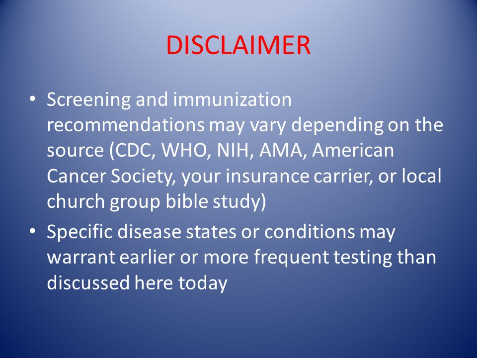 DISCLAIMER Screening and immunization recommendations may vary depending on the source (CDC, WHO, NIH, AMA, American Cancer Society, your insurance ca