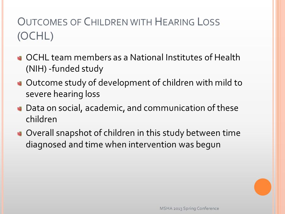 O UTCOMES OF C HILDREN WITH H EARING L OSS (OCHL) OCHL team members as a National Institutes of Health (NIH) -funded study Outcome study of development of children with mild to severe hearing loss Data on social, academic, and communication of these children Overall snapshot of children in this study between time diagnosed and time when intervention was begun MSHA 2013 Spring Conference