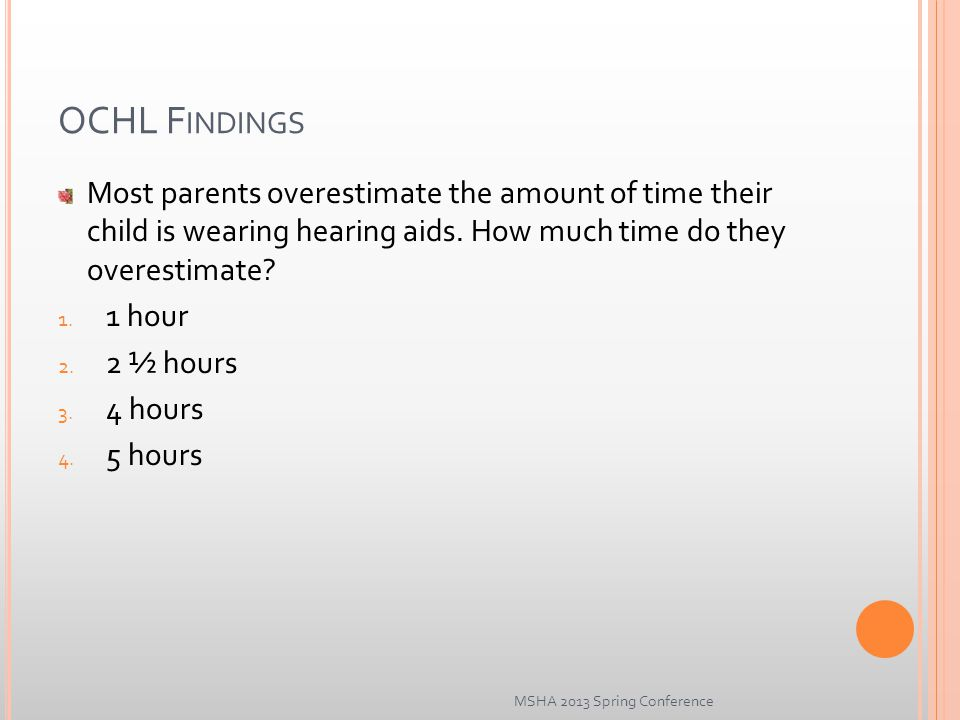 OCHL F INDINGS Most parents overestimate the amount of time their child is wearing hearing aids.