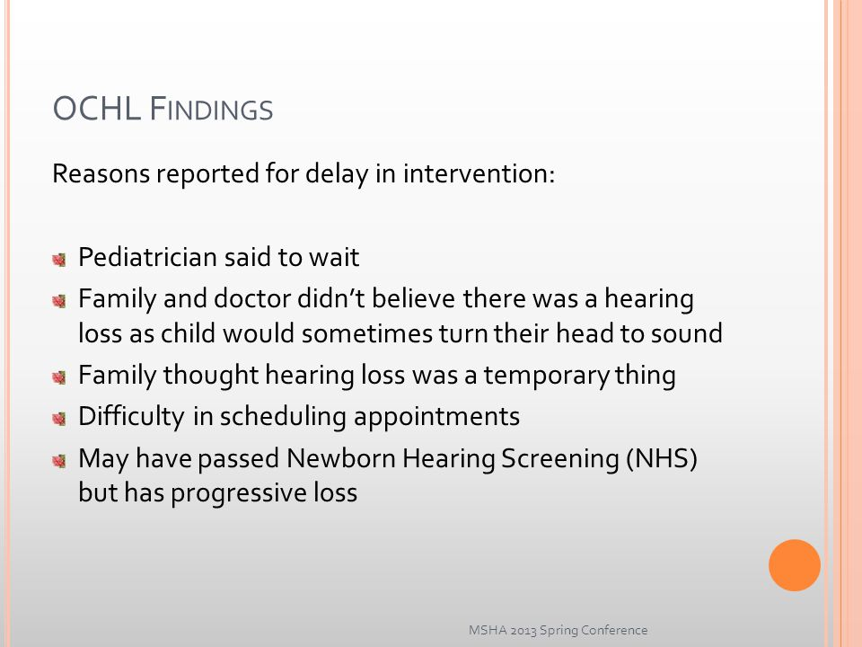 OCHL F INDINGS Reasons reported for delay in intervention: Pediatrician said to wait Family and doctor didn't believe there was a hearing loss as child would sometimes turn their head to sound Family thought hearing loss was a temporary thing Difficulty in scheduling appointments May have passed Newborn Hearing Screening (NHS) but has progressive loss MSHA 2013 Spring Conference