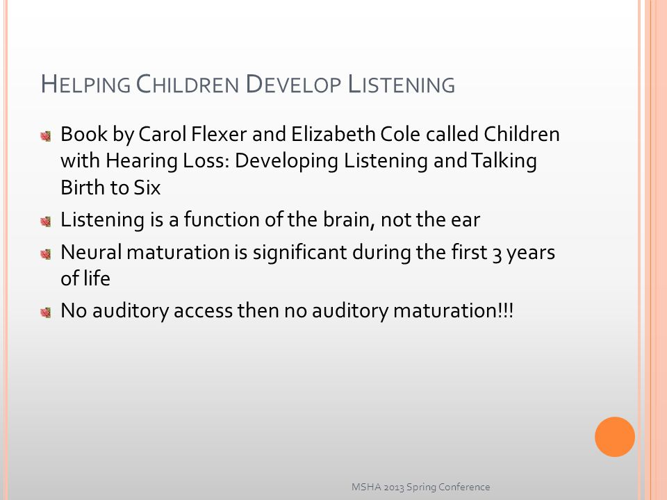 H ELPING C HILDREN D EVELOP L ISTENING Book by Carol Flexer and Elizabeth Cole called Children with Hearing Loss: Developing Listening and Talking Birth to Six Listening is a function of the brain, not the ear Neural maturation is significant during the first 3 years of life No auditory access then no auditory maturation!!.