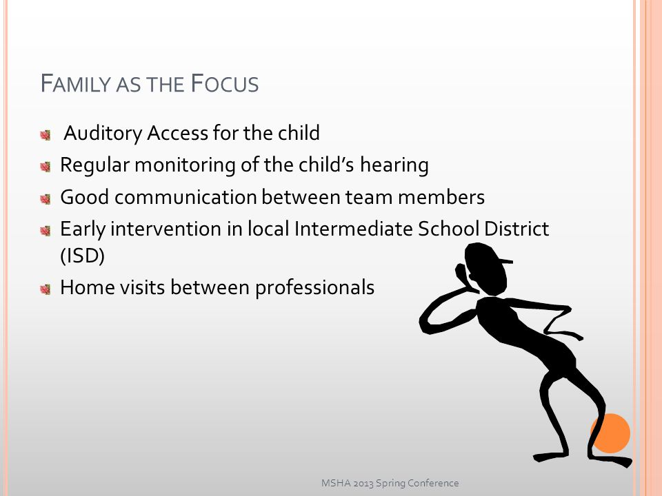 F AMILY AS THE F OCUS Auditory Access for the child Regular monitoring of the child's hearing Good communication between team members Early intervention in local Intermediate School District (ISD) Home visits between professionals MSHA 2013 Spring Conference