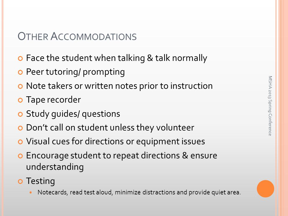 O THER A CCOMMODATIONS Face the student when talking & talk normally Peer tutoring/ prompting Note takers or written notes prior to instruction Tape recorder Study guides/ questions Don't call on student unless they volunteer Visual cues for directions or equipment issues Encourage student to repeat directions & ensure understanding Testing Notecards, read test aloud, minimize distractions and provide quiet area.