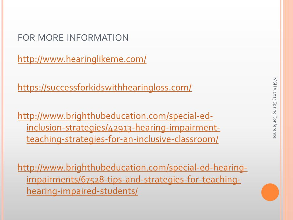 FOR MORE INFORMATION http://www.hearinglikeme.com/ https://successforkidswithhearingloss.com/ http://www.brighthubeducation.com/special-ed- inclusion-strategies/42913-hearing-impairment- teaching-strategies-for-an-inclusive-classroom/ http://www.brighthubeducation.com/special-ed-hearing- impairments/67528-tips-and-strategies-for-teaching- hearing-impaired-students/ MSHA 2013 Spring Conference