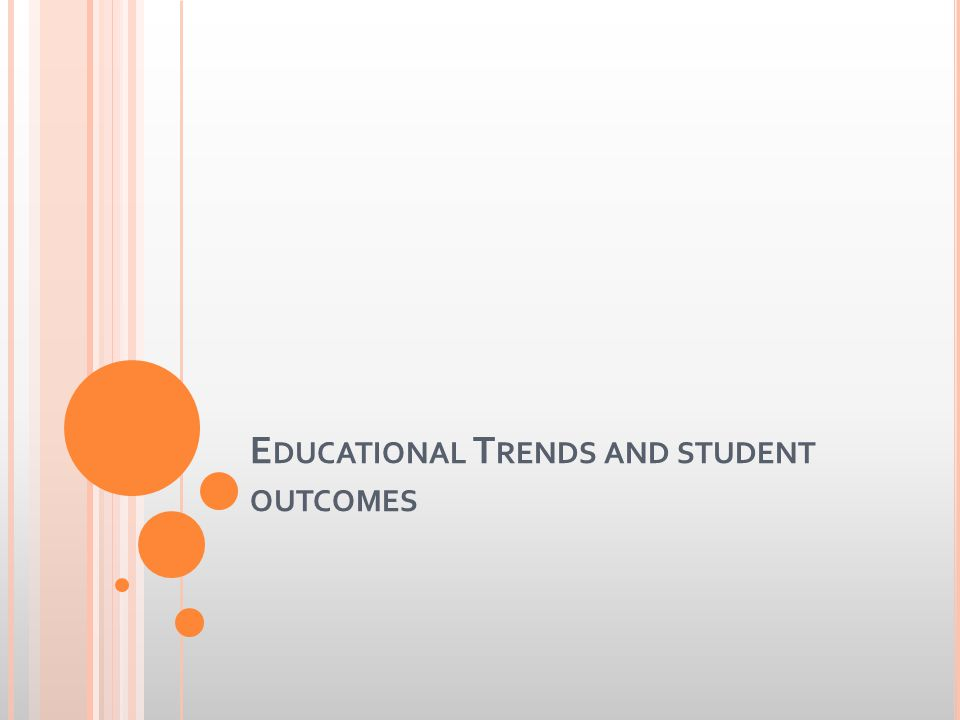 E DUCATIONAL T RENDS AND STUDENT OUTCOMES