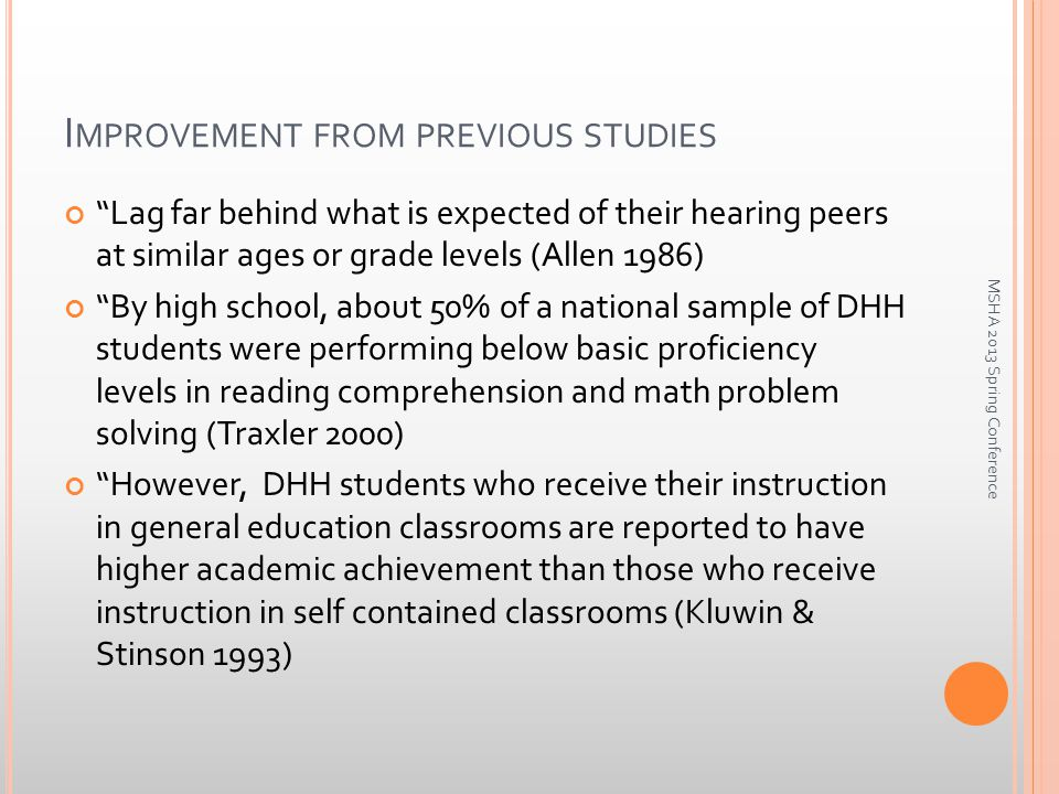 I MPROVEMENT FROM PREVIOUS STUDIES Lag far behind what is expected of their hearing peers at similar ages or grade levels (Allen 1986) By high school, about 50% of a national sample of DHH students were performing below basic proficiency levels in reading comprehension and math problem solving (Traxler 2000) However, DHH students who receive their instruction in general education classrooms are reported to have higher academic achievement than those who receive instruction in self contained classrooms (Kluwin & Stinson 1993) MSHA 2013 Spring Conference