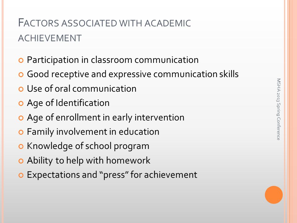 F ACTORS ASSOCIATED WITH ACADEMIC ACHIEVEMENT Participation in classroom communication Good receptive and expressive communication skills Use of oral communication Age of Identification Age of enrollment in early intervention Family involvement in education Knowledge of school program Ability to help with homework Expectations and press for achievement MSHA 2013 Spring Conference