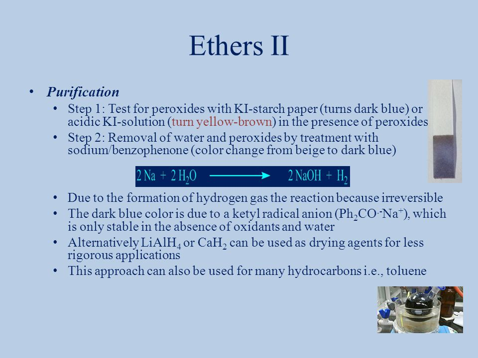 Ethers II Purification Step 1: Test for peroxides with KI-starch paper (turns dark blue) or acidic KI-solution (turn yellow-brown) in the presence of peroxides Step 2: Removal of water and peroxides by treatment with sodium/benzophenone (color change from beige to dark blue) Due to the formation of hydrogen gas the reaction because irreversible The dark blue color is due to a ketyl radical anion (Ph 2 CO.- Na + ), which is only stable in the absence of oxidants and water Alternatively LiAlH 4 or CaH 2 can be used as drying agents for less rigorous applications This approach can also be used for many hydrocarbons i.e., toluene