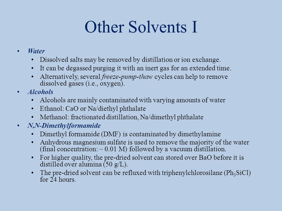 Other Solvents I Water Dissolved salts may be removed by distillation or ion exchange. It can be degassed purging it with an inert gas for an extended