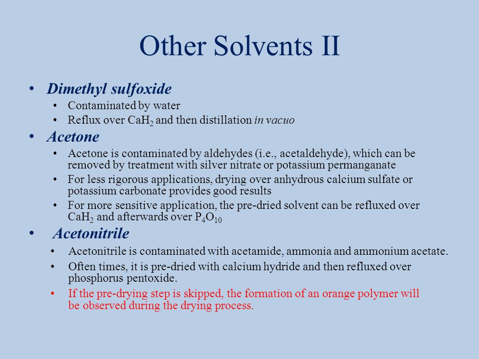 Other Solvents II Dimethyl sulfoxide Contaminated by water Reflux over CaH 2 and then distillation in vacuo Acetone Acetone is contaminated by aldehydes (i.e., acetaldehyde), which can be removed by treatment with silver nitrate or potassium permanganate For less rigorous applications, drying over anhydrous calcium sulfate or potassium carbonate provides good results For more sensitive application, the pre-dried solvent can be refluxed over CaH 2 and afterwards over P 4 O 10 Acetonitrile Acetonitrile is contaminated with acetamide, ammonia and ammonium acetate.