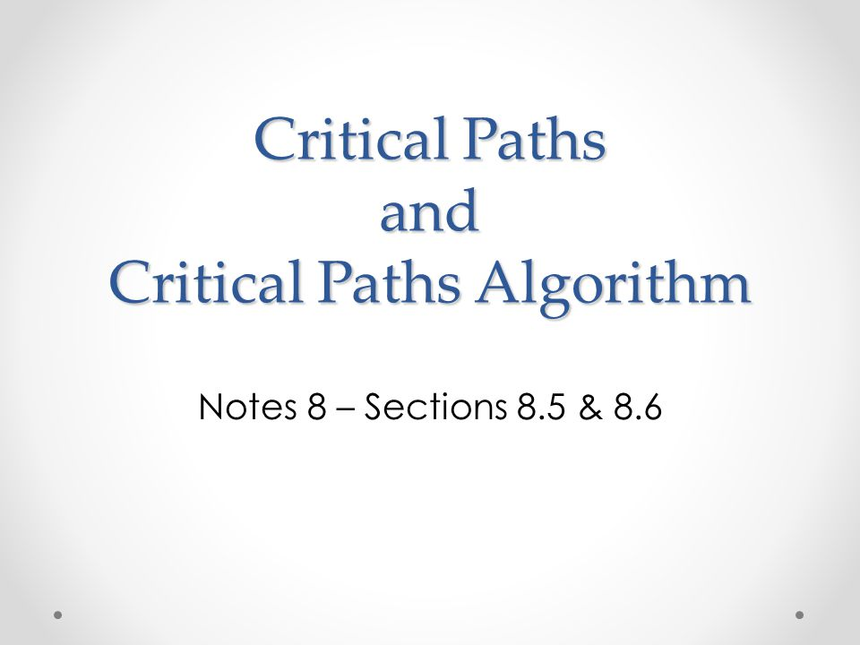 Critical Paths and Critical Paths Algorithm Notes 8 – Sections 8.5 & 8.6