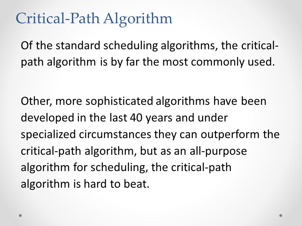 Of the standard scheduling algorithms, the critical- path algorithm is by far the most commonly used.
