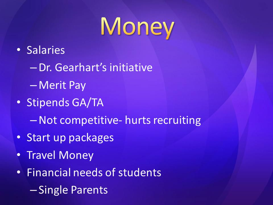 Salaries – Dr. Gearhart's initiative – Merit Pay Stipends GA/TA – Not competitive- hurts recruiting Start up packages Travel Money Financial needs of