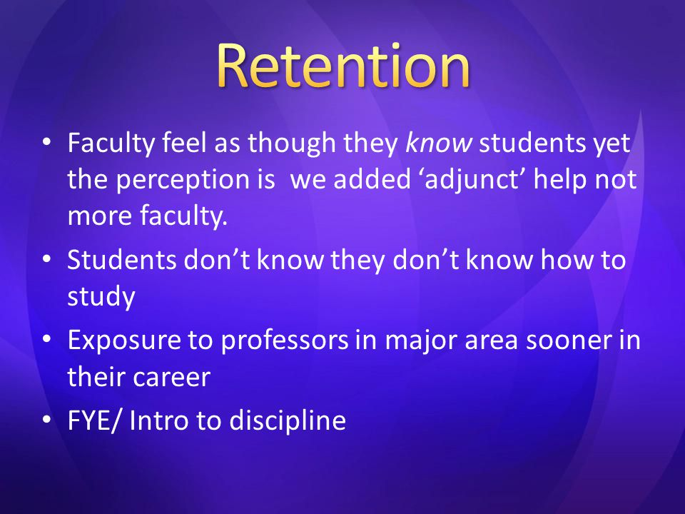 Faculty feel as though they know students yet the perception is we added 'adjunct' help not more faculty. Students don't know they don't know how to s