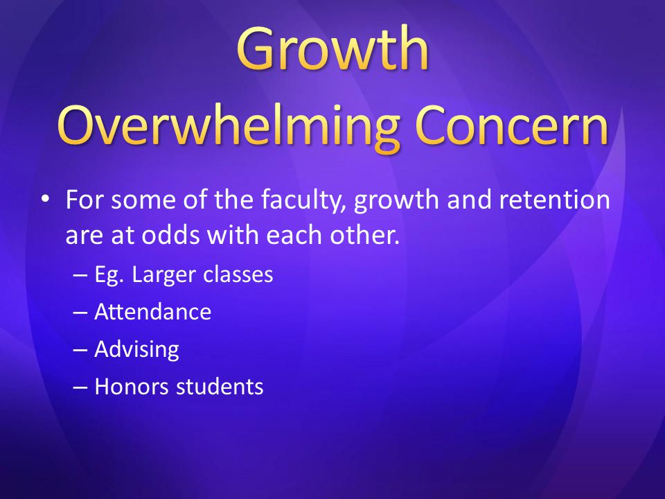 For some of the faculty, growth and retention are at odds with each other. – Eg. Larger classes – Attendance – Advising – Honors students