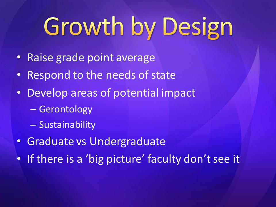 Raise grade point average Respond to the needs of state Develop areas of potential impact – Gerontology – Sustainability Graduate vs Undergraduate If there is a 'big picture' faculty don't see it
