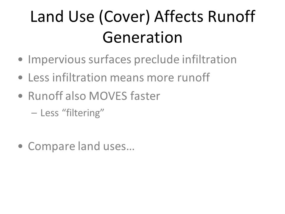 Land Use (Cover) Affects Runoff Generation Impervious surfaces preclude infiltration Less infiltration means more runoff Runoff also MOVES faster –Less filtering Compare land uses…