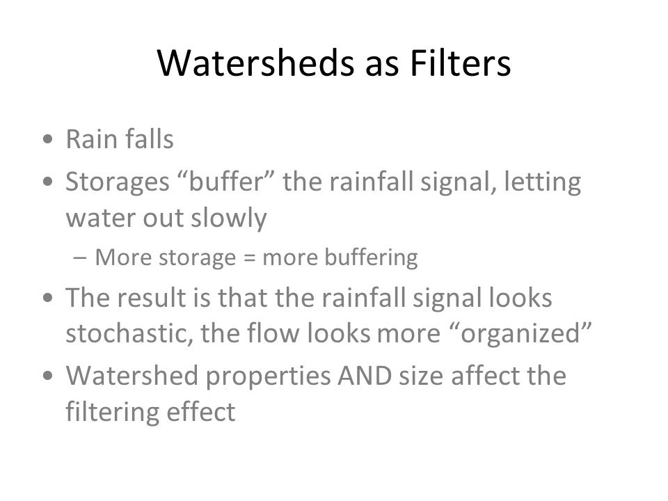 Watersheds as Filters Rain falls Storages buffer the rainfall signal, letting water out slowly –More storage = more buffering The result is that the rainfall signal looks stochastic, the flow looks more organized Watershed properties AND size affect the filtering effect