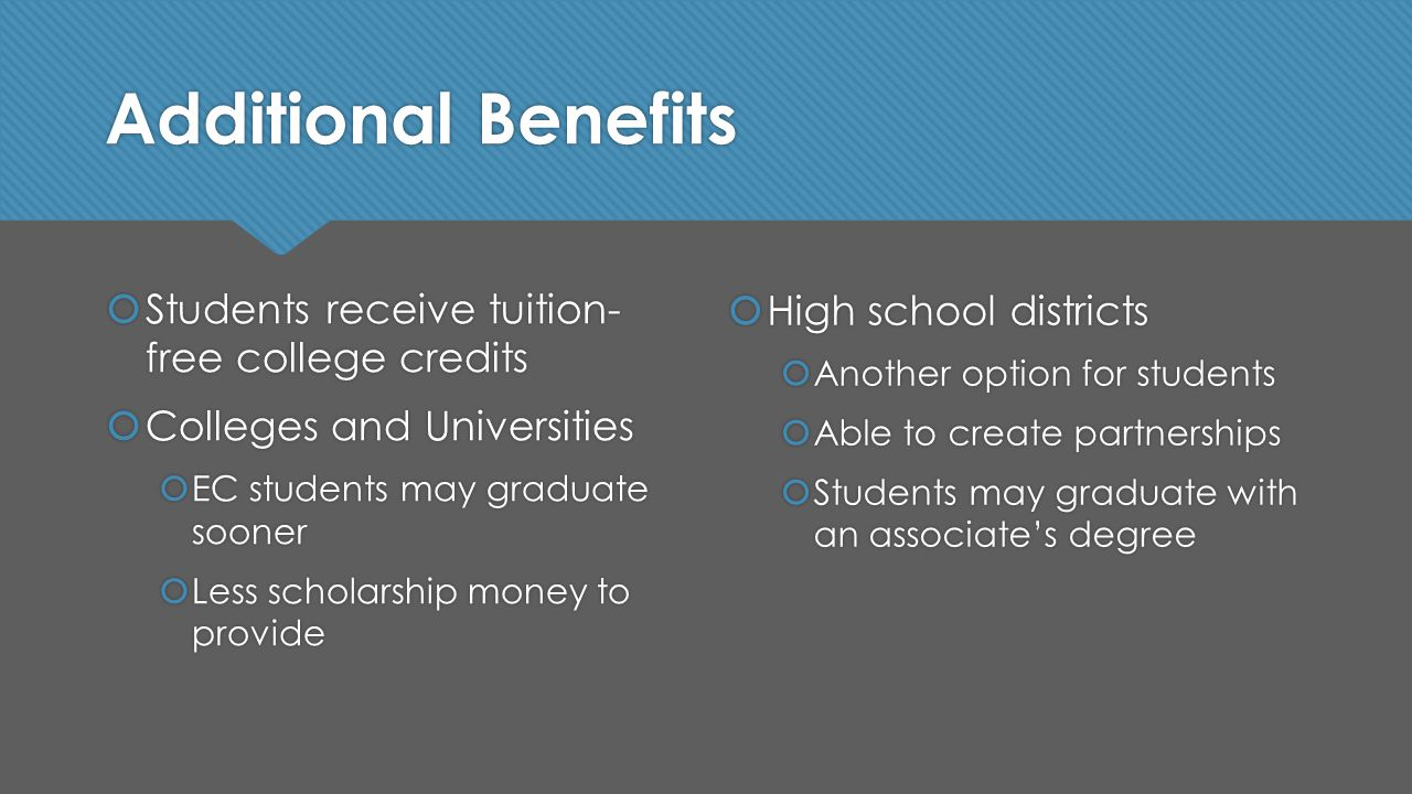 Additional Benefits  Students receive tuition- free college credits  Colleges and Universities  EC students may graduate sooner  Less scholarship