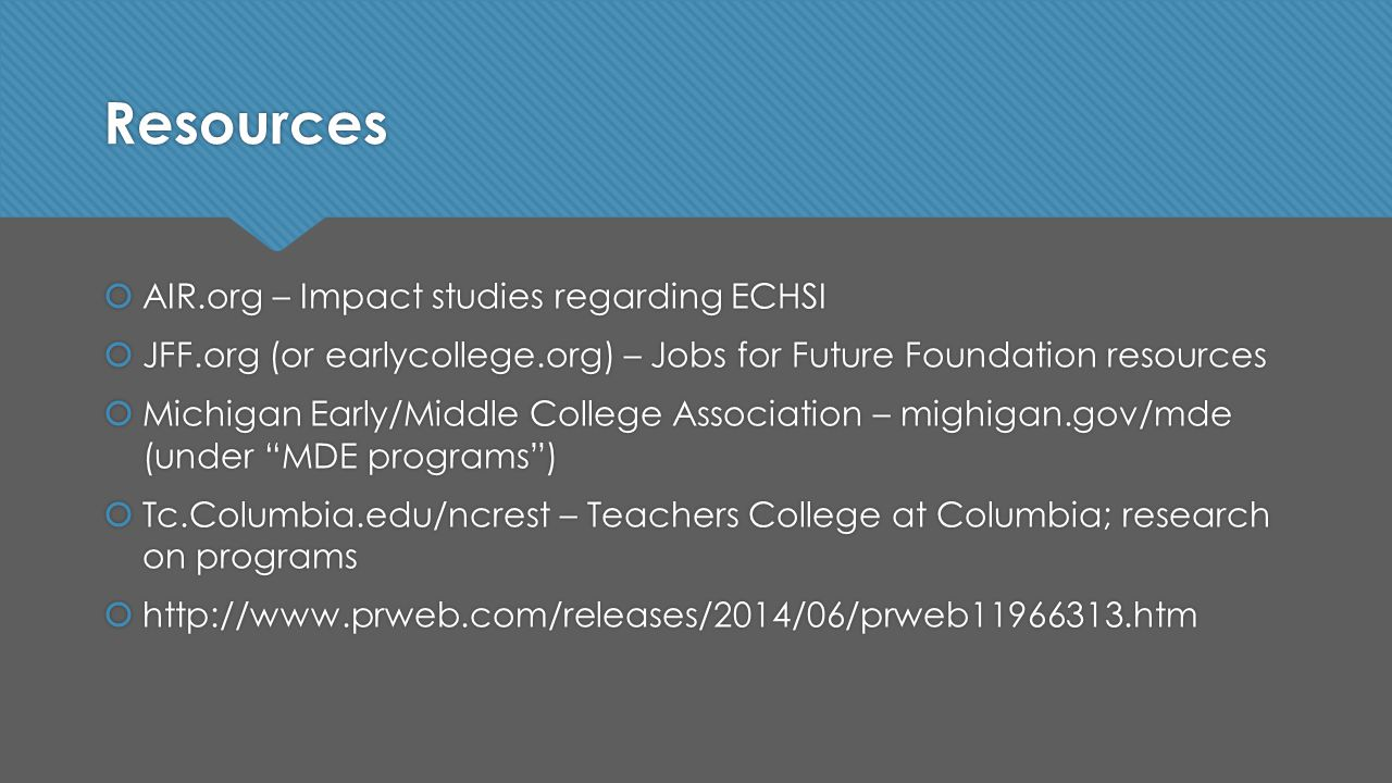 Resources  AIR.org – Impact studies regarding ECHSI  JFF.org (or earlycollege.org) – Jobs for Future Foundation resources  Michigan Early/Middle College Association – mighigan.gov/mde (under MDE programs )  Tc.Columbia.edu/ncrest – Teachers College at Columbia; research on programs  http://www.prweb.com/releases/2014/06/prweb11966313.htm  AIR.org – Impact studies regarding ECHSI  JFF.org (or earlycollege.org) – Jobs for Future Foundation resources  Michigan Early/Middle College Association – mighigan.gov/mde (under MDE programs )  Tc.Columbia.edu/ncrest – Teachers College at Columbia; research on programs  http://www.prweb.com/releases/2014/06/prweb11966313.htm