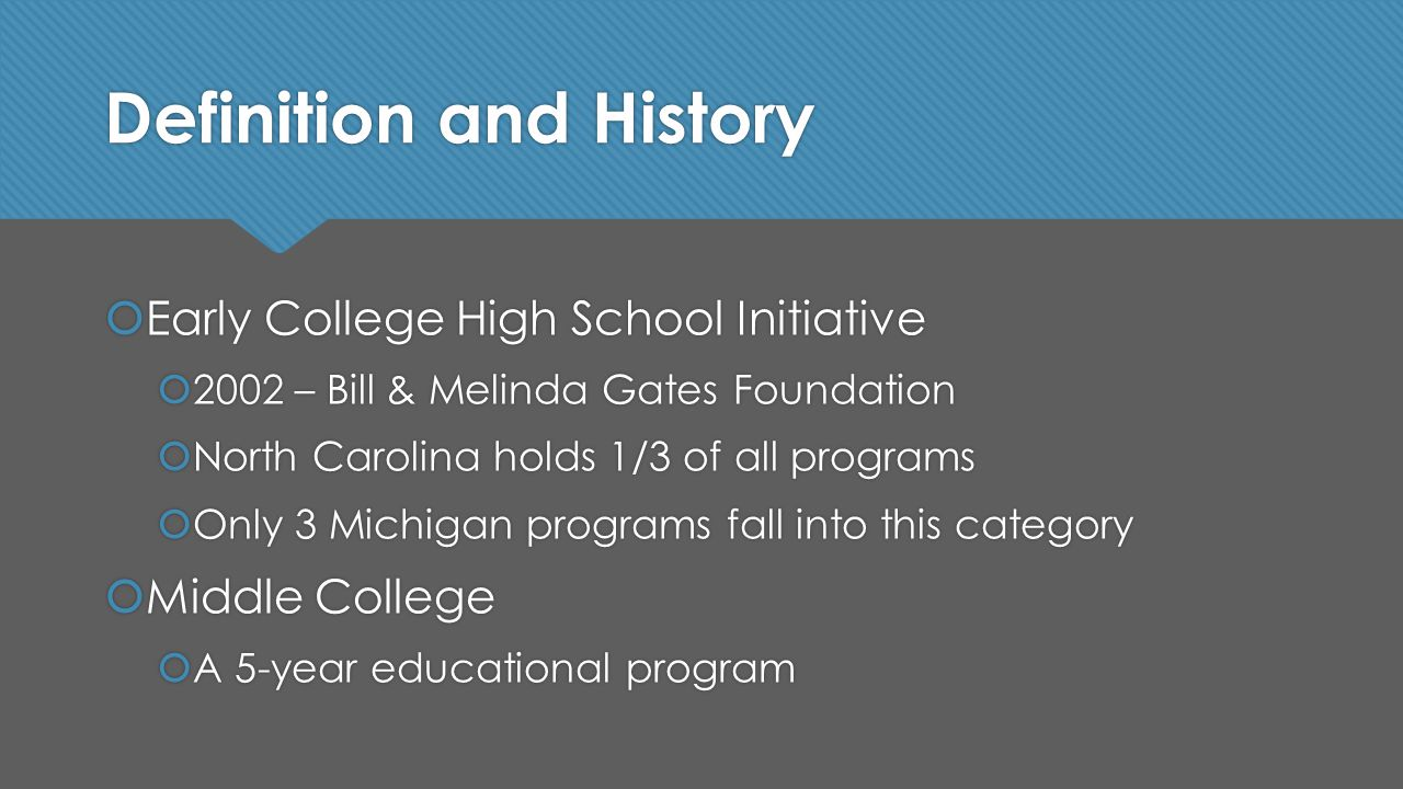 Definition and History  Early College High School Initiative  2002 – Bill & Melinda Gates Foundation  North Carolina holds 1/3 of all programs  Only 3 Michigan programs fall into this category  Middle College  A 5-year educational program  Early College High School Initiative  2002 – Bill & Melinda Gates Foundation  North Carolina holds 1/3 of all programs  Only 3 Michigan programs fall into this category  Middle College  A 5-year educational program