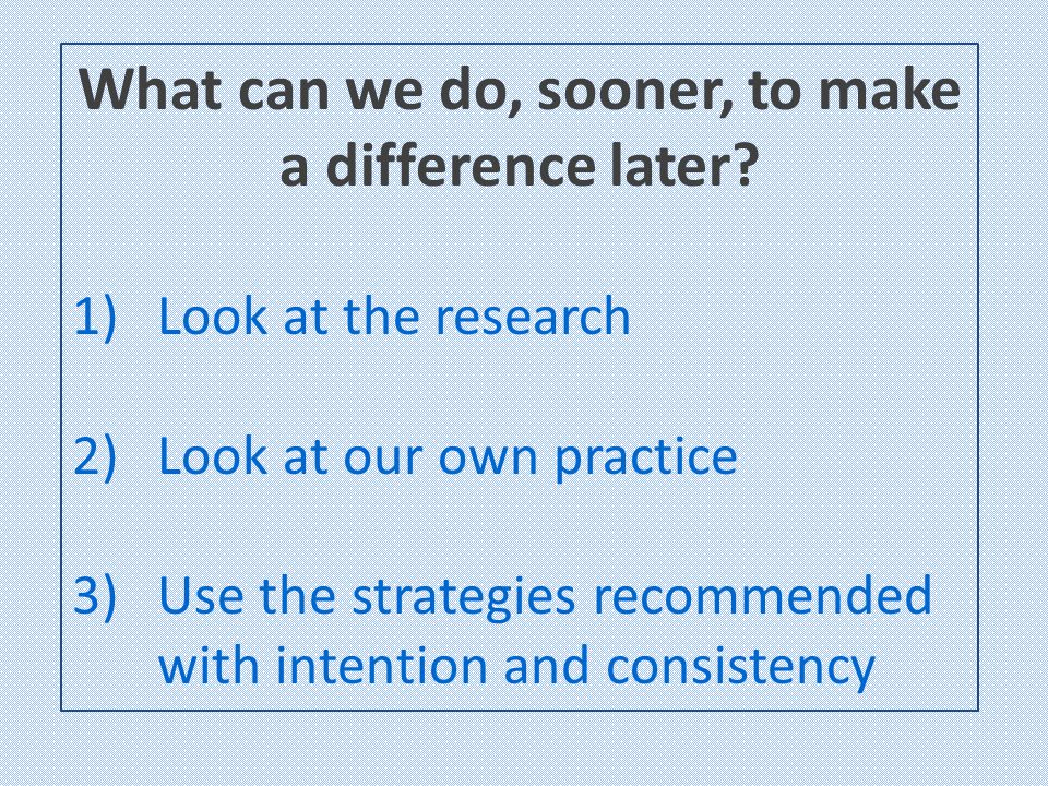 What can we do, sooner, to make a difference later? 1)Look at the research 2)Look at our own practice 3)Use the strategies recommended with intention