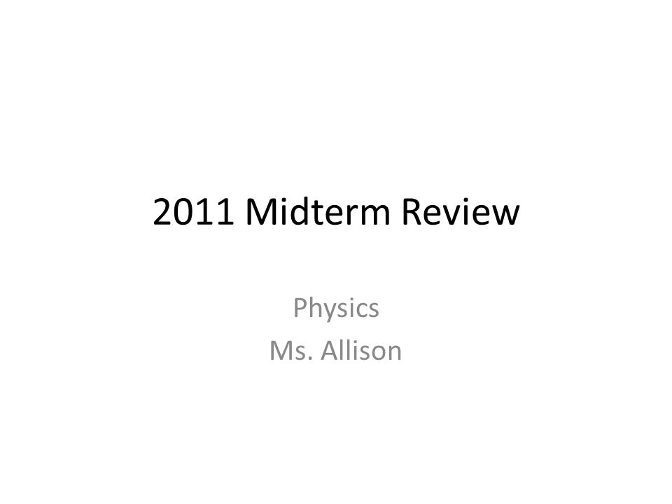 2011 Midterm Review Physics Ms. Allison