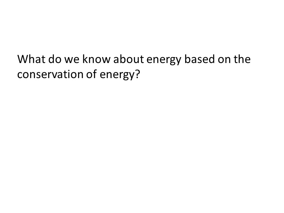 What do we know about energy based on the conservation of energy?