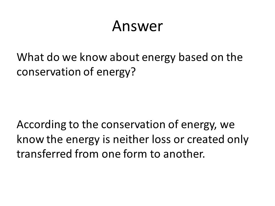 According to the conservation of energy, we know the energy is neither loss or created only transferred from one form to another. Answer