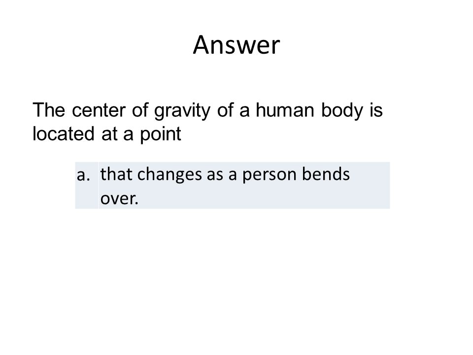 Answer a.that changes as a person bends over. The center of gravity of a human body is located at a point