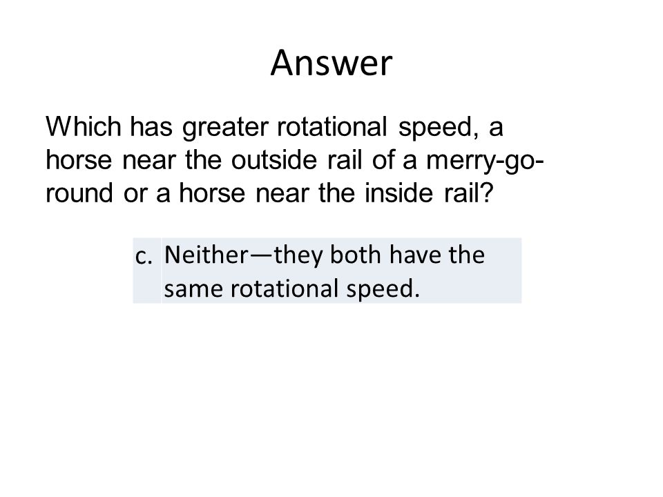 Answer c.Neither—they both have the same rotational speed.