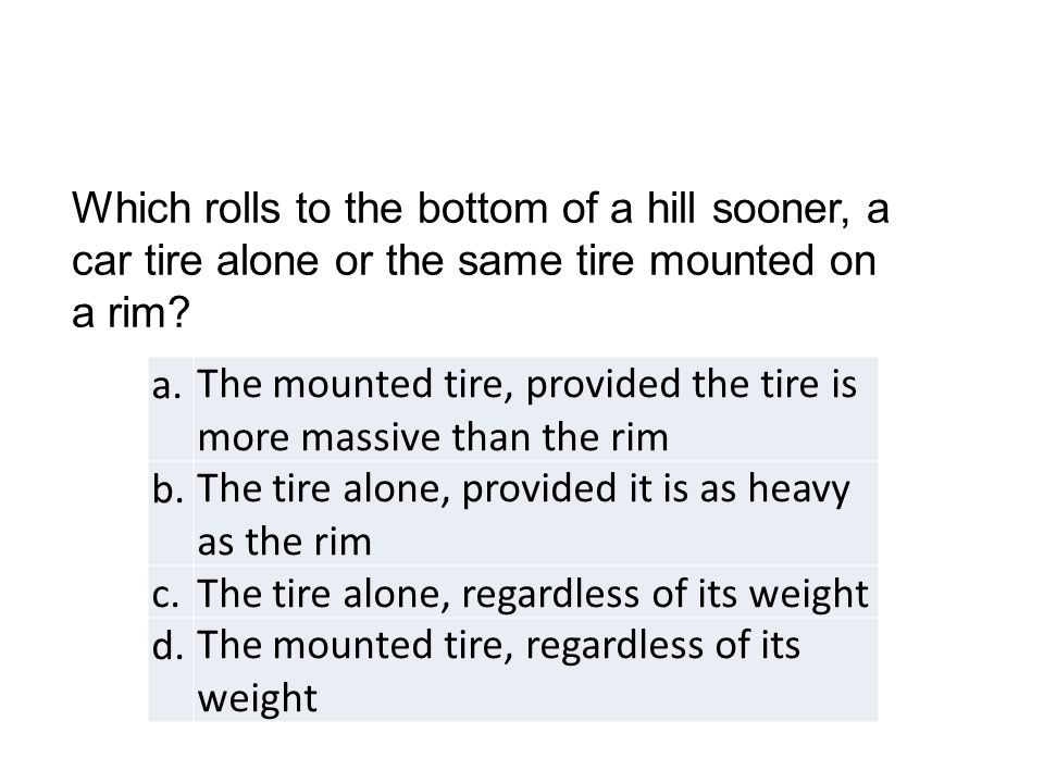 a.The mounted tire, provided the tire is more massive than the rim b.The tire alone, provided it is as heavy as the rim c.The tire alone, regardless o