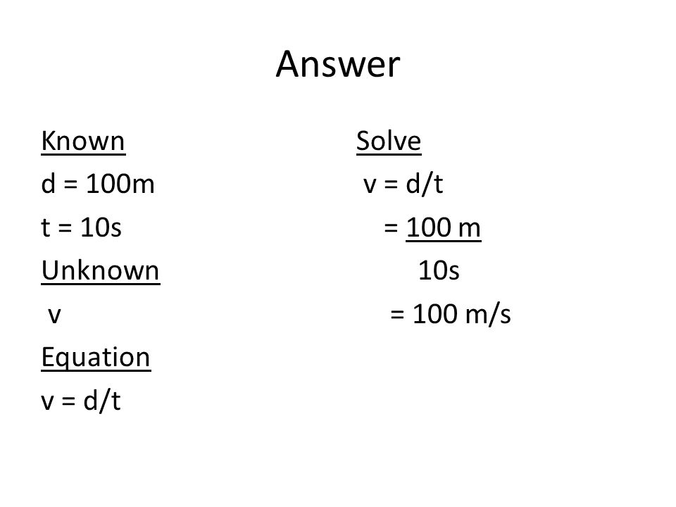 Answer Known d = 100m t = 10s Unknown v Equation v = d/t Solve v = d/t = 100 m 10s = 100 m/s