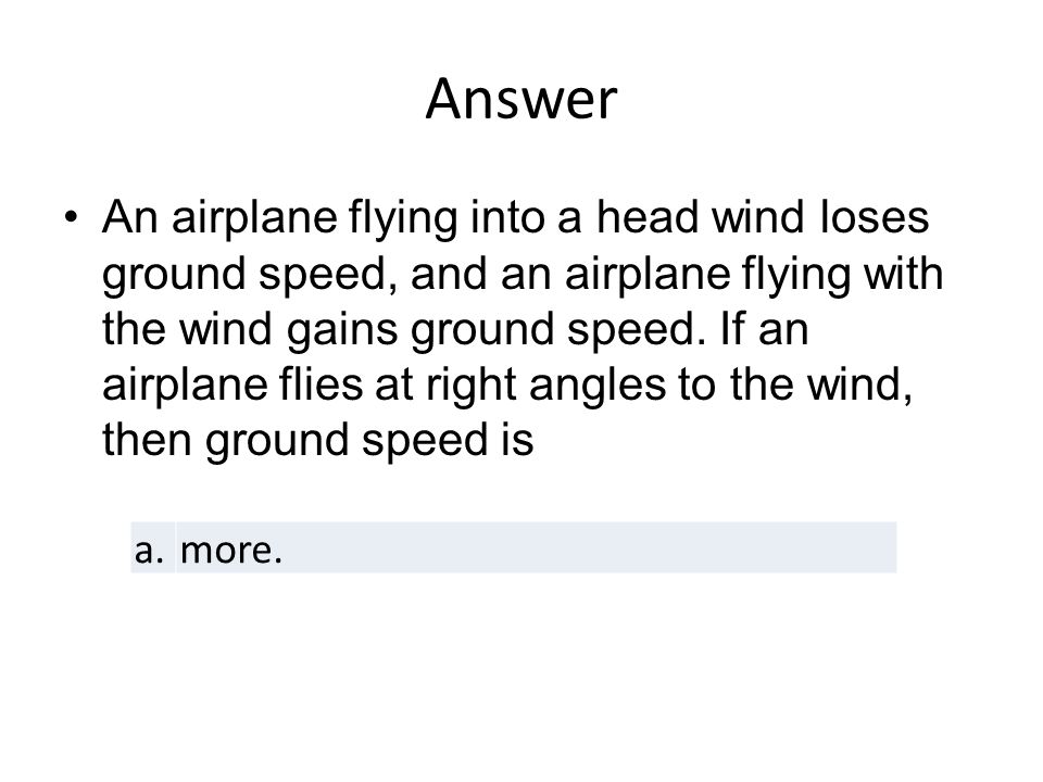 Answer An airplane flying into a head wind loses ground speed, and an airplane flying with the wind gains ground speed.