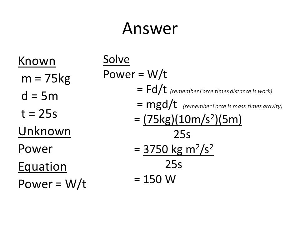 Answer Known m = 75kg d = 5m t = 25s Unknown Power Equation Power = W/t Solve Power = W/t = Fd/t (remember Force times distance is work) = mgd/t (reme