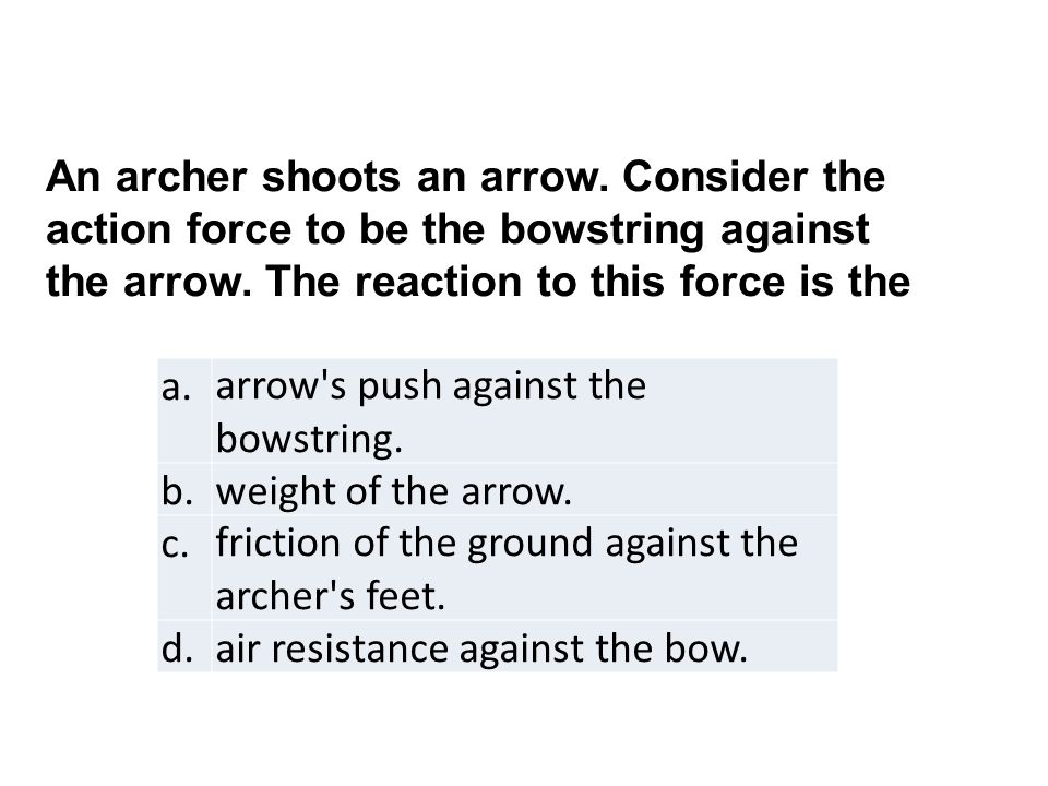 An archer shoots an arrow. Consider the action force to be the bowstring against the arrow.