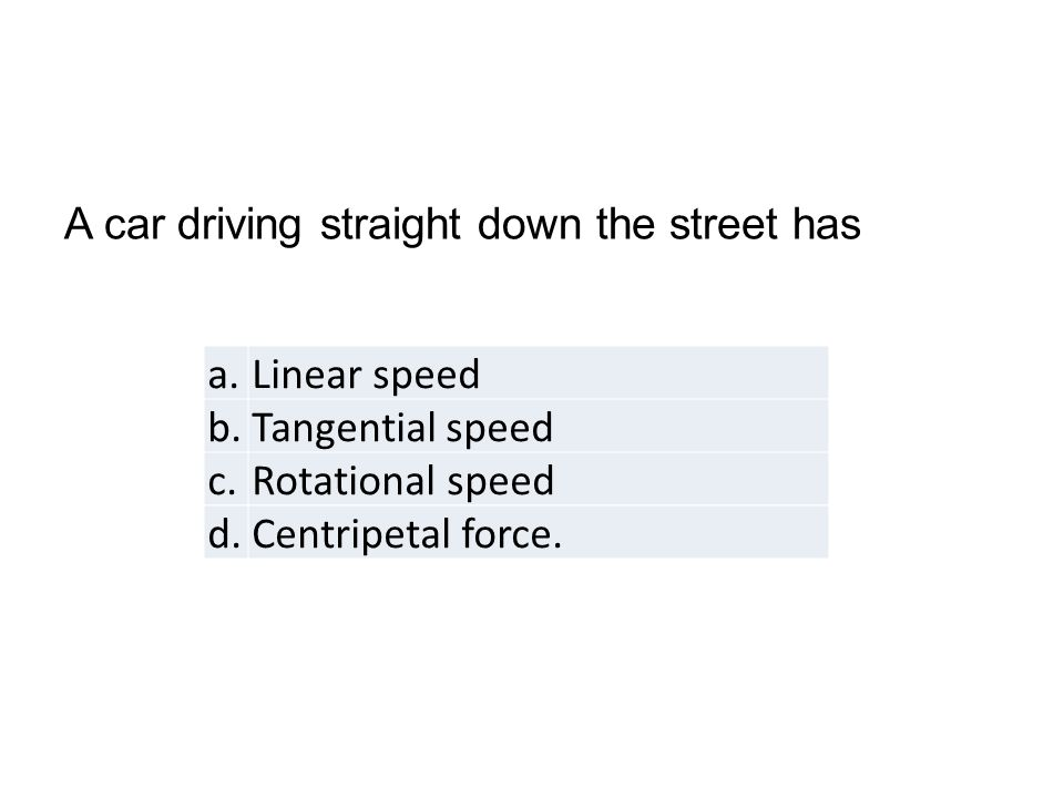 a.Linear speed b.Tangential speed c.Rotational speed d.Centripetal force.