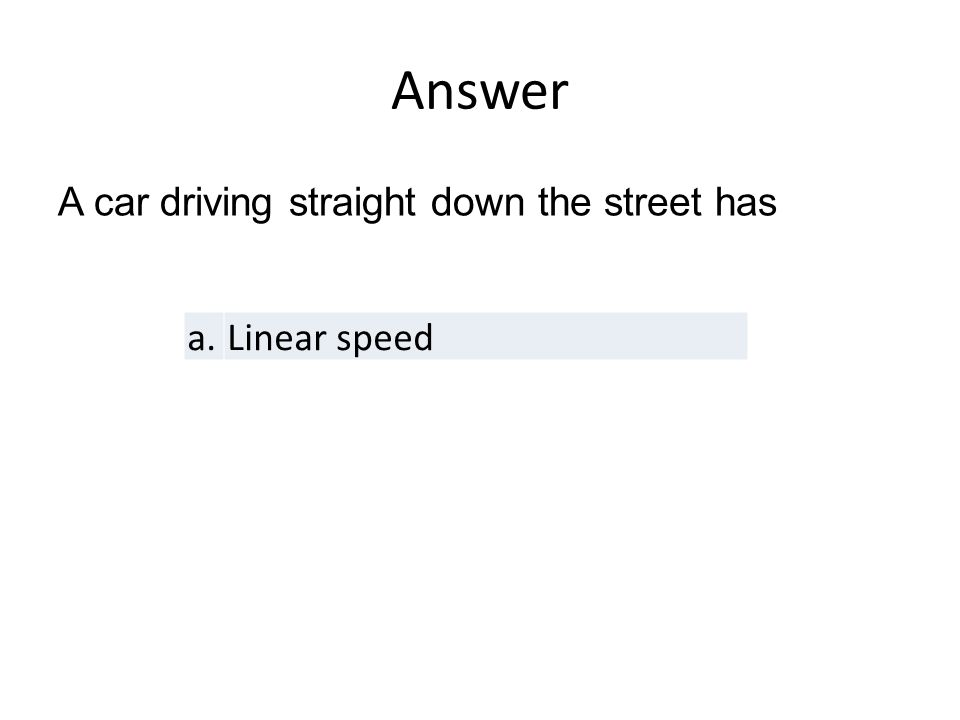 a.Linear speed A car driving straight down the street has Answer