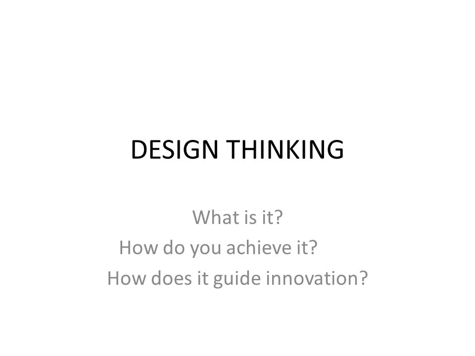 DESIGN THINKING What is it? How do you achieve it? How does it guide innovation?