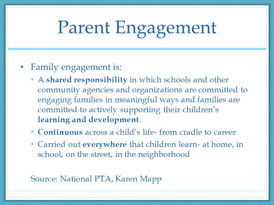 Parent Engagement Family engagement is: A shared responsibility in which schools and other community agencies and organizations are committed to engaging families in meaningful ways and families are committed to actively supporting their children's learning and development.